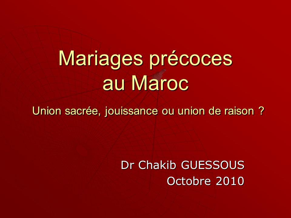 Mariages précoces au Maroc Union sacrée, jouissance ou union de raison ? Dr Chakib GUESSOUS Octobre 2010