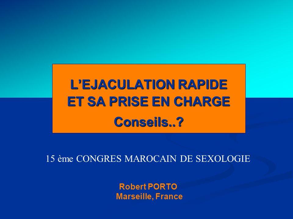 & Montpellier LEJACULATION RAPIDE ET SA PRISE EN CHARGE Conseils..? 15 ème CONGRES MAROCAIN DE SEXOLOGIE Robert PORTO ( Marseille, France