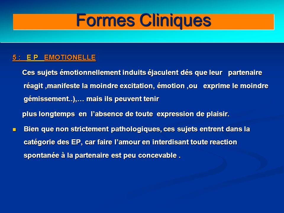 Clinical forms (III) 5 : E P EMOTIONELLE Ces sujets émotionnellement induits éjaculent dés que leur partenaire réagit,manifeste la moindre excitation,