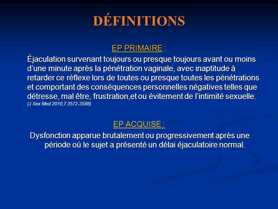 DÉFINITIONS EP PRIMAIRE : Éjaculation survenant toujours ou presque toujours avant ou moins dune minute après la pénétration vaginale, avec inaptitude