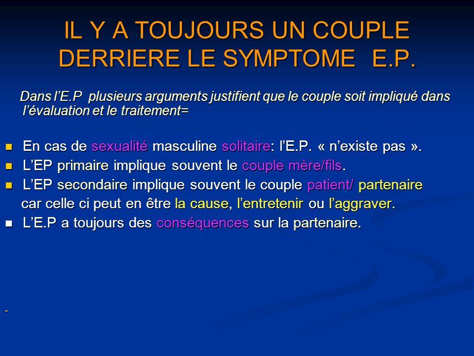 IL Y A TOUJOURS UN COUPLE DERRIERE LE SYMPTOME E.P. Dans lE.P plusieurs arguments justifient que le couple soit impliqué dans lévaluation et le traite