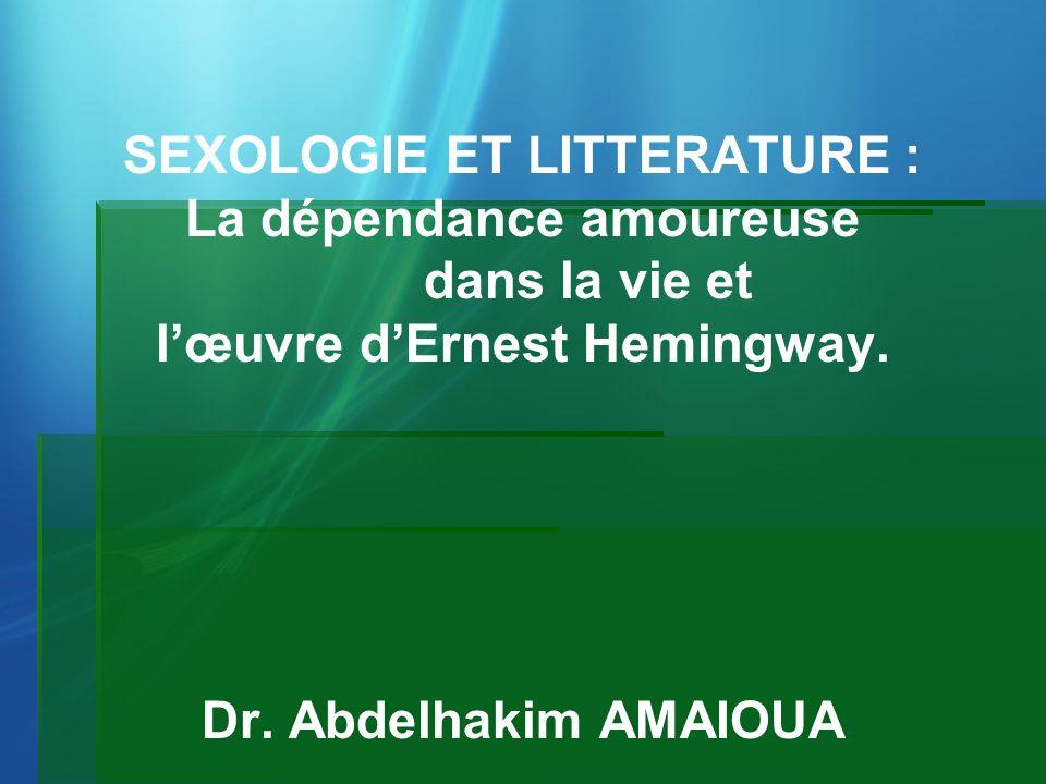 SEXOLOGIE ET LITTERATURE : La dépendance amoureuse dans la vie et lœuvre dErnest Hemingway. Dr. Abdelhakim AMAIOUA