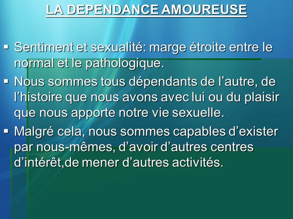 LA DEPENDANCE AMOUREUSE Sentiment et sexualité: marge étroite entre le normal et le pathologique. Sentiment et sexualité: marge étroite entre le norma