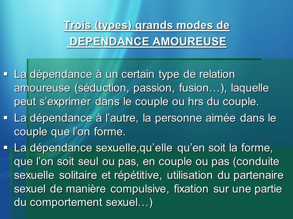 Trois (types) grands modes de DEPENDANCE AMOUREUSE DEPENDANCE AMOUREUSE La dépendance à un certain type de relation amoureuse (séduction, passion, fus