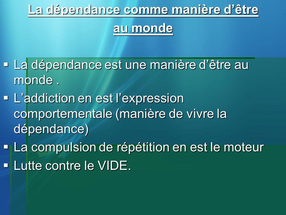 La dépendance comme manière dêtre au monde La dépendance est une manière dêtre au monde. La dépendance est une manière dêtre au monde. Laddiction en e