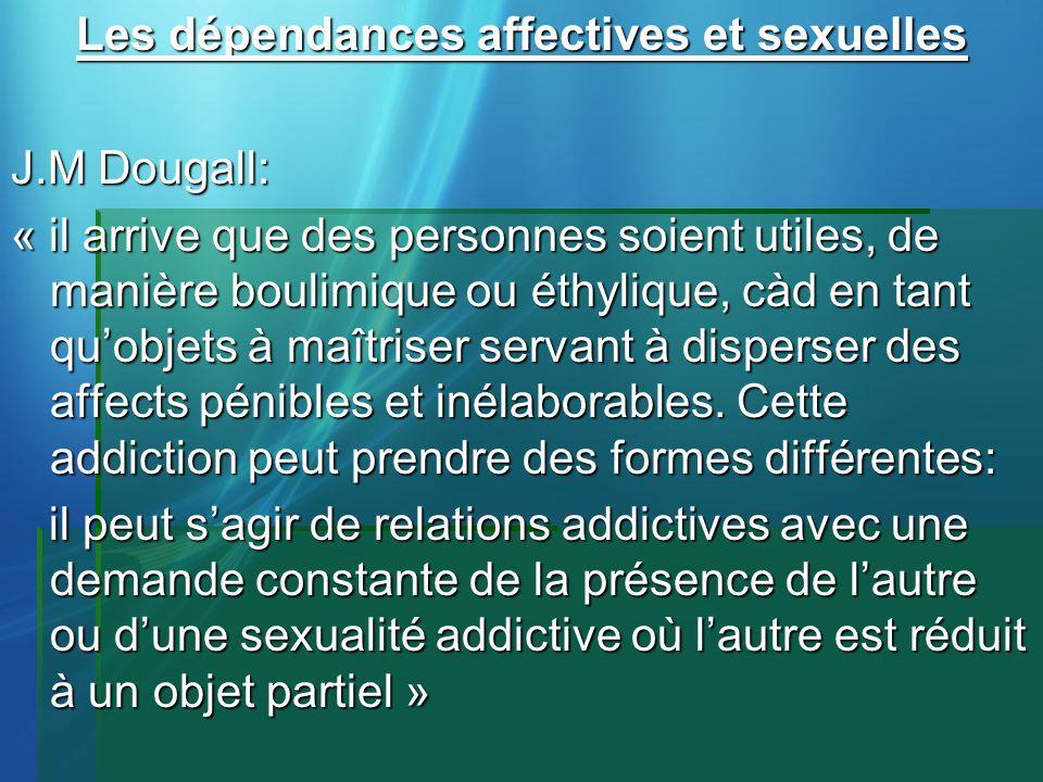 Les dépendances affectives et sexuelles J.M Dougall: « il arrive que des personnes soient utiles, de manière boulimique ou éthylique, càd en tant quob