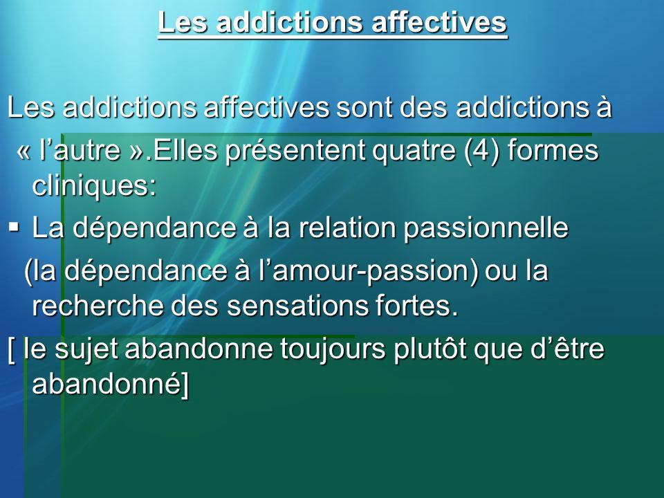 Les addictions affectives Les addictions affectives sont des addictions à « lautre ».Elles présentent quatre (4) formes cliniques: « lautre ».Elles pr