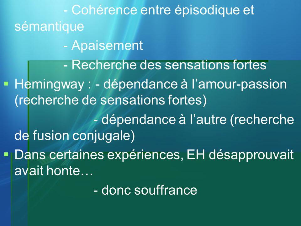 - Cohérence entre épisodique et sémantique - Apaisement - Recherche des sensations fortes Hemingway : - dépendance à lamour-passion (recherche de sens