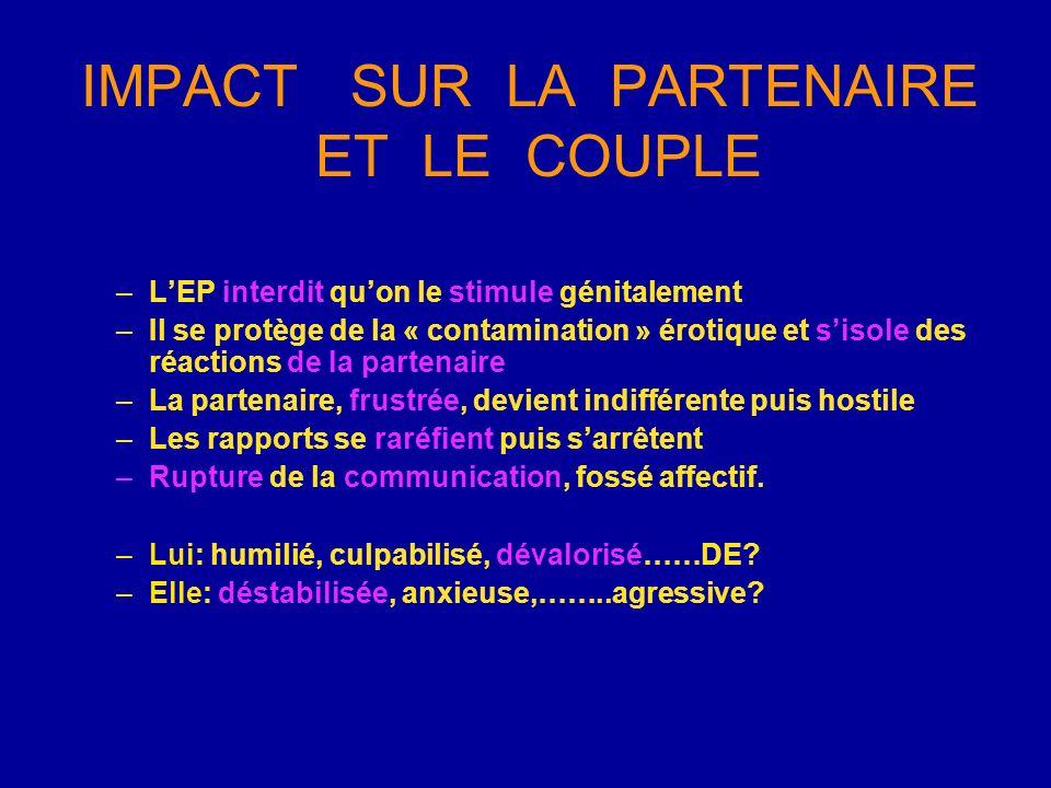 IMPACT SUR LA PARTENAIRE ET LE COUPLE –LEP interdit quon le stimule génitalement –Il se protège de la « contamination » érotique et sisole des réactio