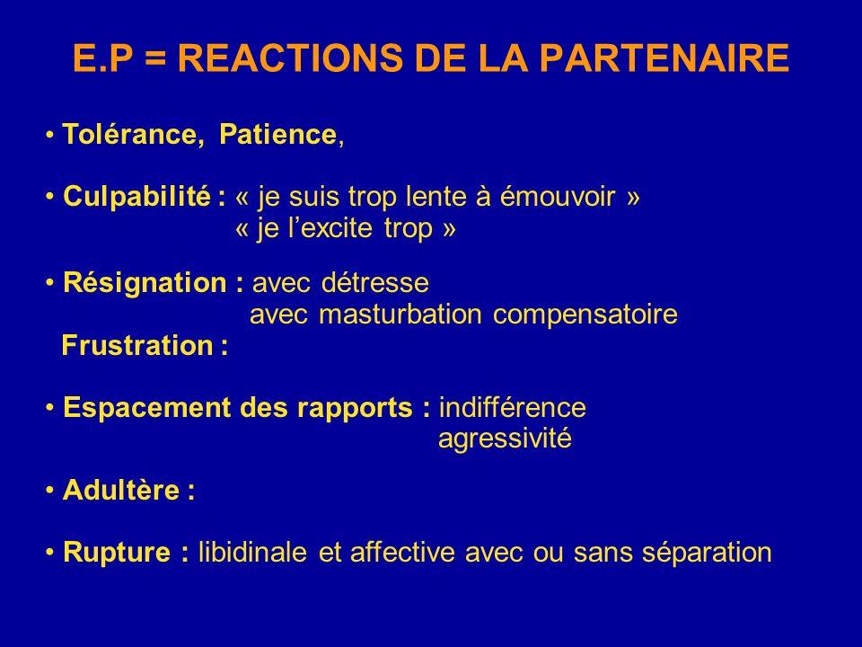E.P = REACTIONS DE LA PARTENAIRE Tolérance, Patience, Culpabilité : « je suis trop lente à émouvoir » « je lexcite trop » Résignation : avec détresse
