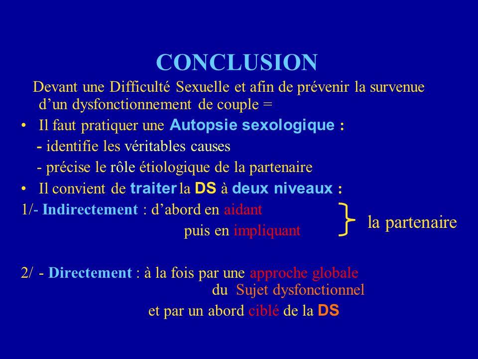 CONCLUSION Devant une Difficulté Sexuelle et afin de prévenir la survenue dun dysfonctionnement de couple = Il faut pratiquer une Autopsie sexologique