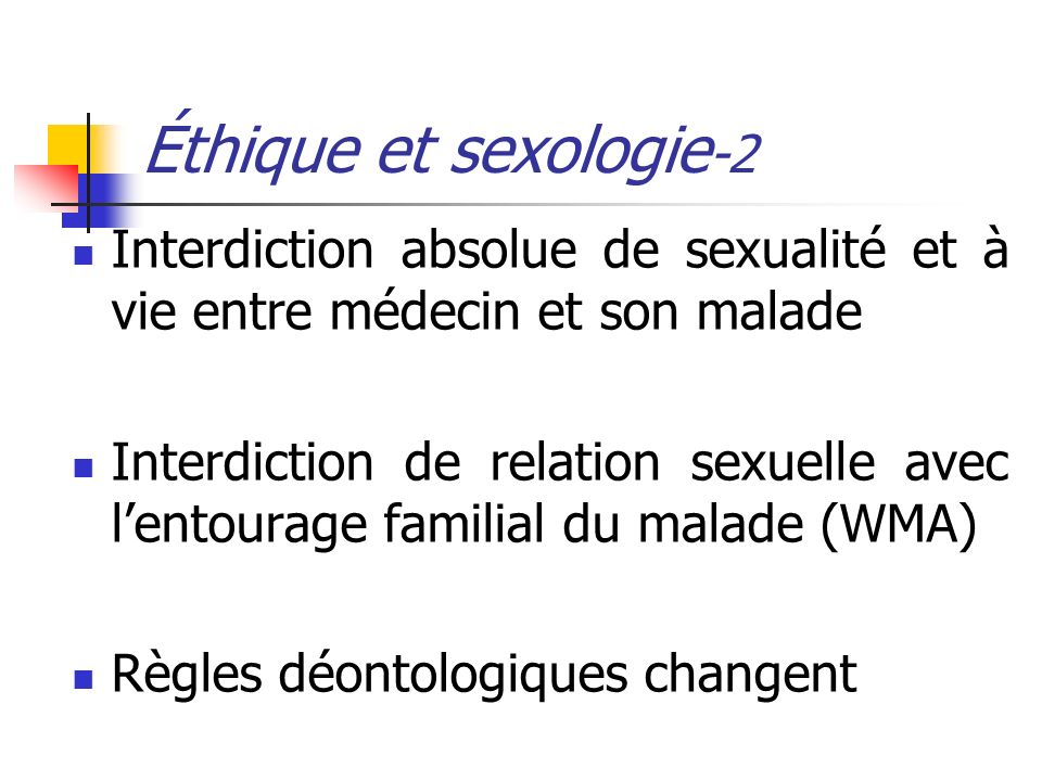 Éthique et sexologie -2 Interdiction absolue de sexualité et à vie entre médecin et son malade Interdiction de relation sexuelle avec lentourage famil
