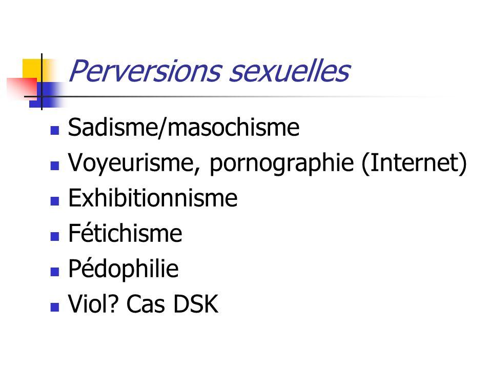 Perversions sexuelles Sadisme/masochisme Voyeurisme, pornographie (Internet) Exhibitionnisme Fétichisme Pédophilie Viol? Cas DSK