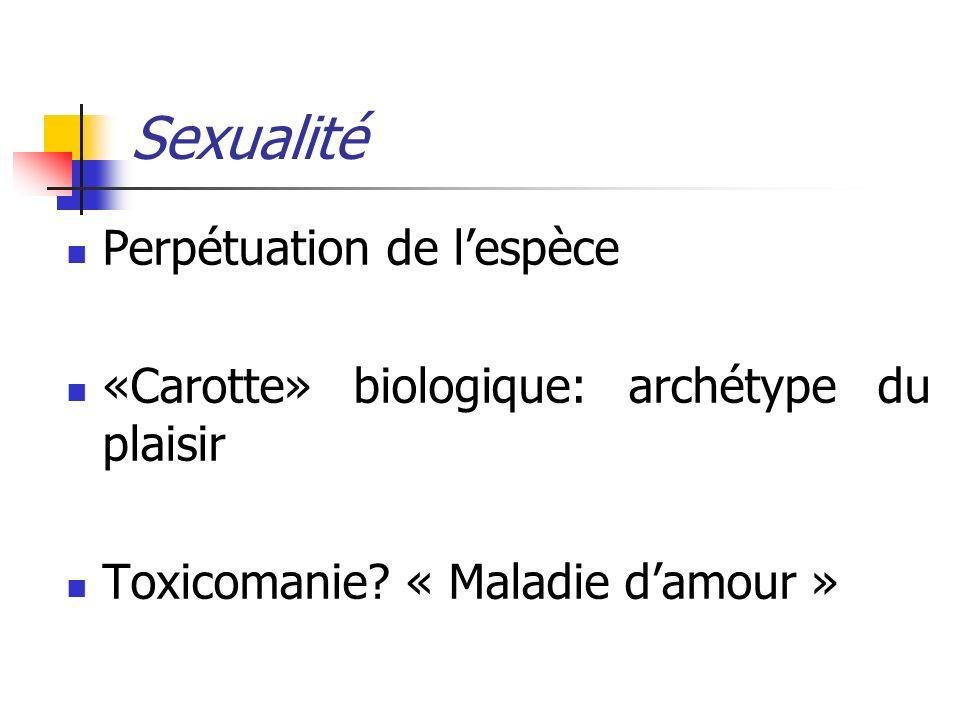 Sexualité Perpétuation de lespèce «Carotte» biologique: archétype du plaisir Toxicomanie? « Maladie damour »