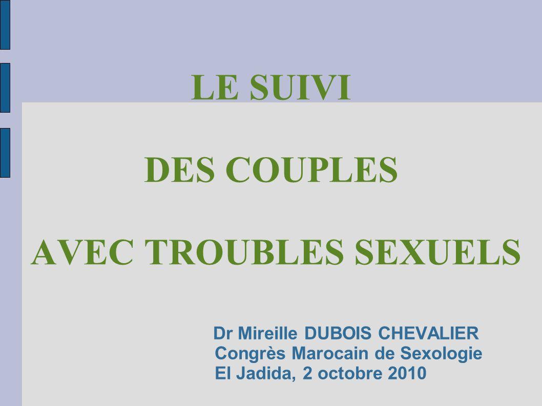 Dr Mireille DUBOIS CHEVALIER Congrès Marocain de Sexologie El Jadida, 2 octobre 2010 LE SUIVI DES COUPLES AVEC TROUBLES SEXUELS