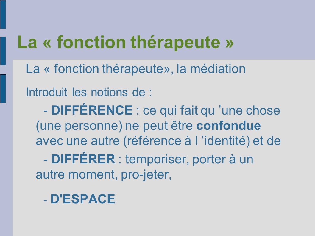 La « fonction thérapeute » La « fonction thérapeute», la médiation Introduit les notions de : - DIFFÉRENCE : ce qui fait qu une chose (une personne) n