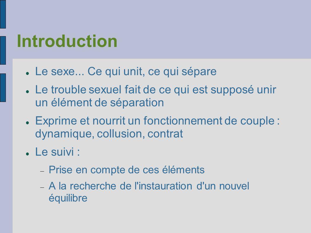 Introduction Le sexe... Ce qui unit, ce qui sépare Le trouble sexuel fait de ce qui est supposé unir un élément de séparation Exprime et nourrit un fo
