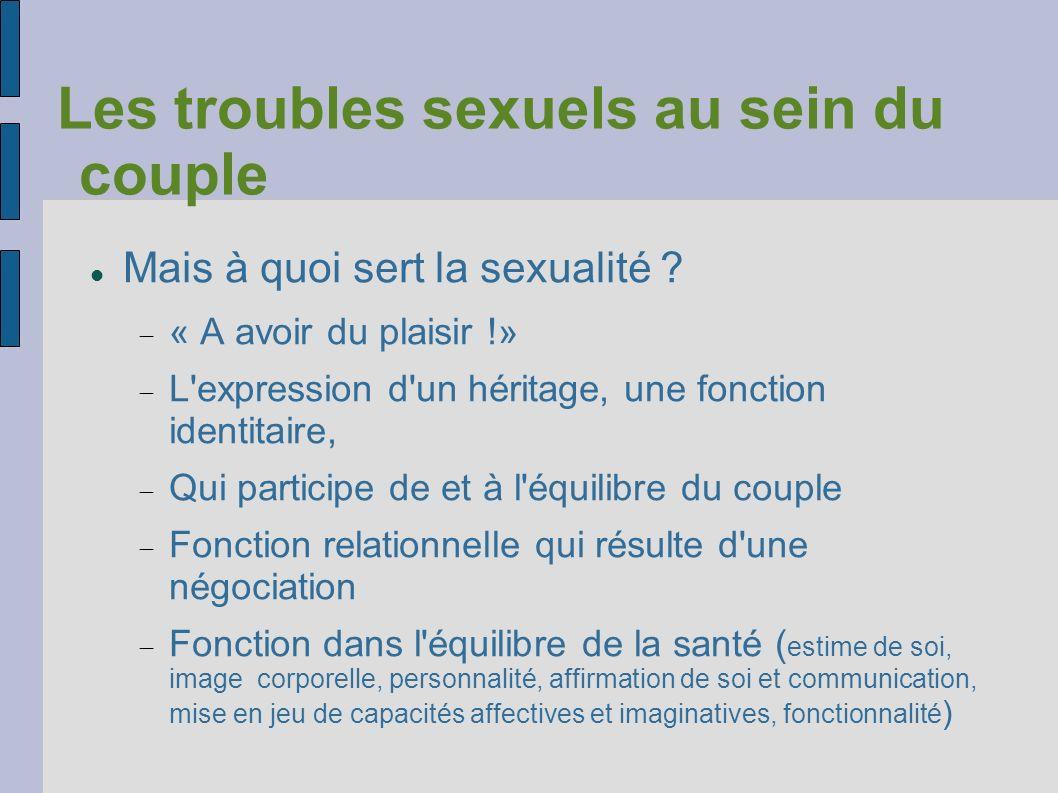 Les troubles sexuels au sein du couple Mais à quoi sert la sexualité ? « A avoir du plaisir !» L'expression d'un héritage, une fonction identitaire, Q