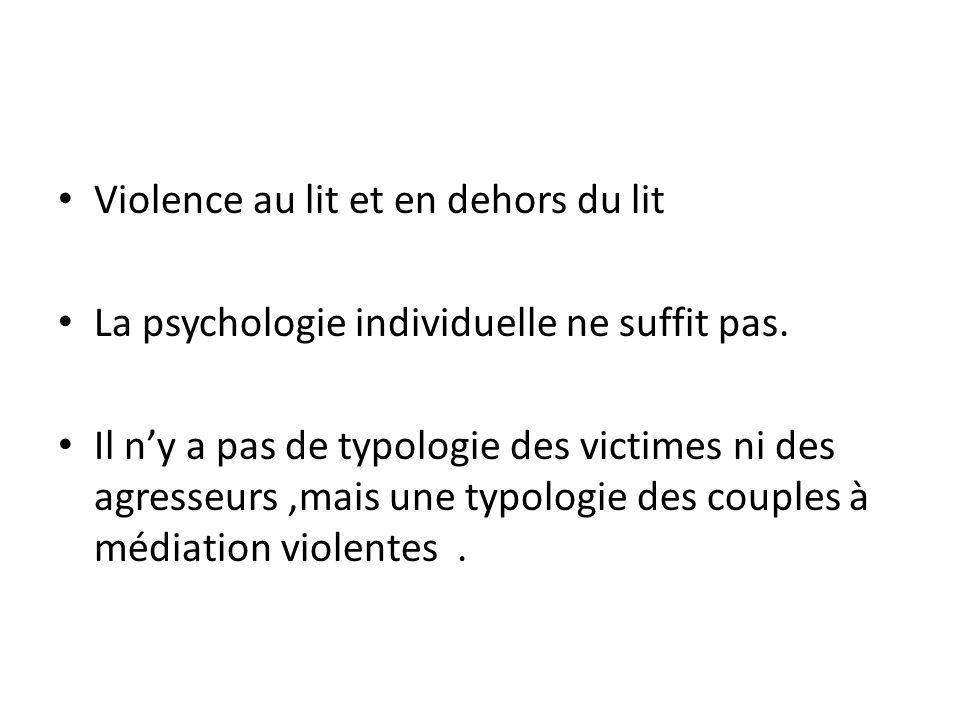 Violence au lit et en dehors du lit La psychologie individuelle ne suffit pas. Il ny a pas de typologie des victimes ni des agresseurs,mais une typolo