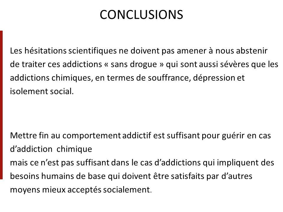 CONCLUSIONS Les hésitations scientifiques ne doivent pas amener à nous abstenir de traiter ces addictions « sans drogue » qui sont aussi sévères que l