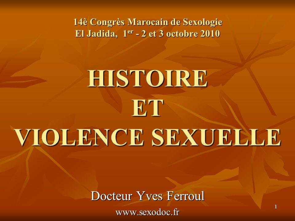 1 14è Congrès Marocain de Sexologie El Jadida, 1 er - 2 et 3 octobre 2010 HISTOIRE ET VIOLENCE SEXUELLE Docteur Yves Ferroul www.sexodoc.fr