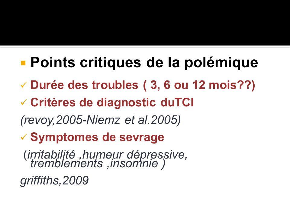 Points critiques de la polémique Durée des troubles ( 3, 6 ou 12 mois??) Critères de diagnostic duTCI (revoy,2005-Niemz et al.2005) Symptomes de sevra