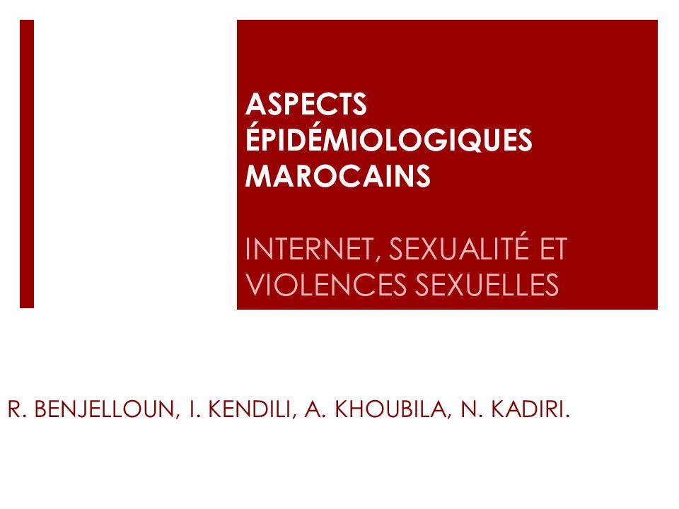 ASPECTS ÉPIDÉMIOLOGIQUES MAROCAINS INTERNET, SEXUALITÉ ET VIOLENCES SEXUELLES R. BENJELLOUN, I. KENDILI, A. KHOUBILA, N. KADIRI.