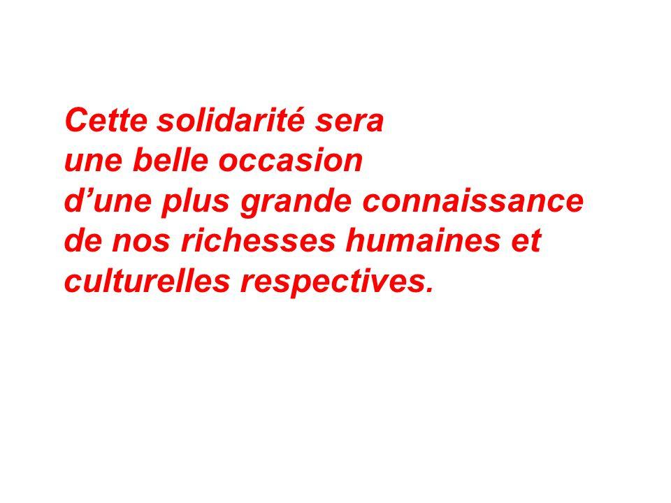Cette solidarité sera une belle occasion dune plus grande connaissance de nos richesses humaines et culturelles respectives.