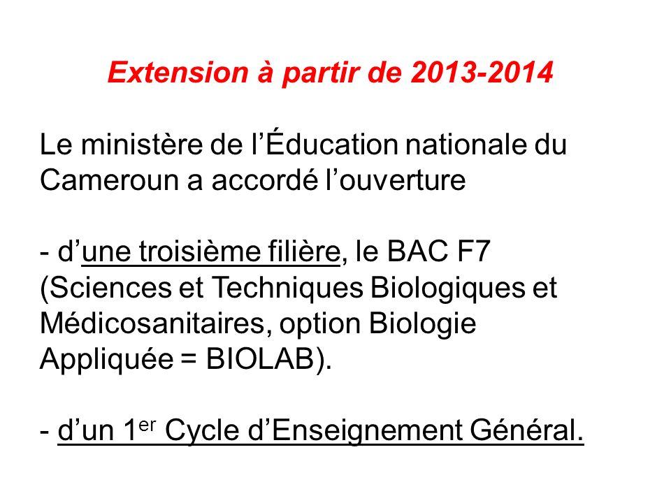 Extension à partir de 2013-2014 Le ministère de lÉducation nationale du Cameroun a accordé louverture - dune troisième filière, le BAC F7 (Sciences et