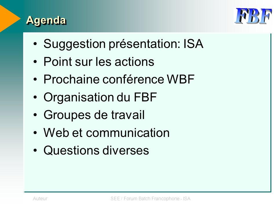 AuteurSEE / Forum Batch Francophone - ISA AgendaAgenda Suggestion présentation: ISA Point sur les actions Prochaine conférence WBF Organisation du FBF Groupes de travail Web et communication Questions diverses