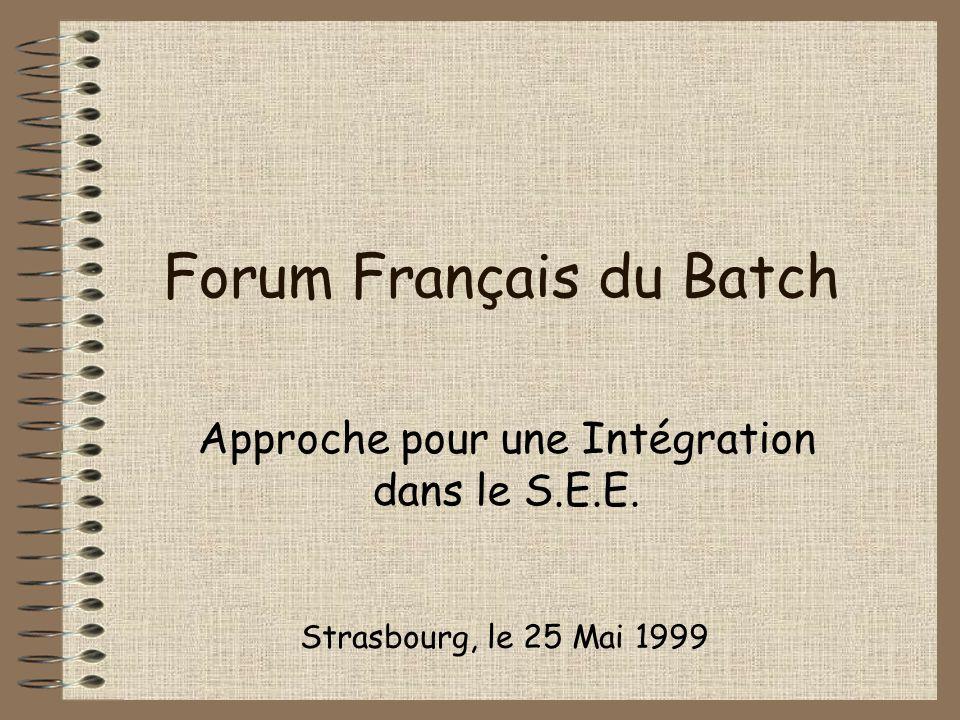 Forum Français du Batch Approche pour une Intégration dans le S.E.E. Strasbourg, le 25 Mai 1999