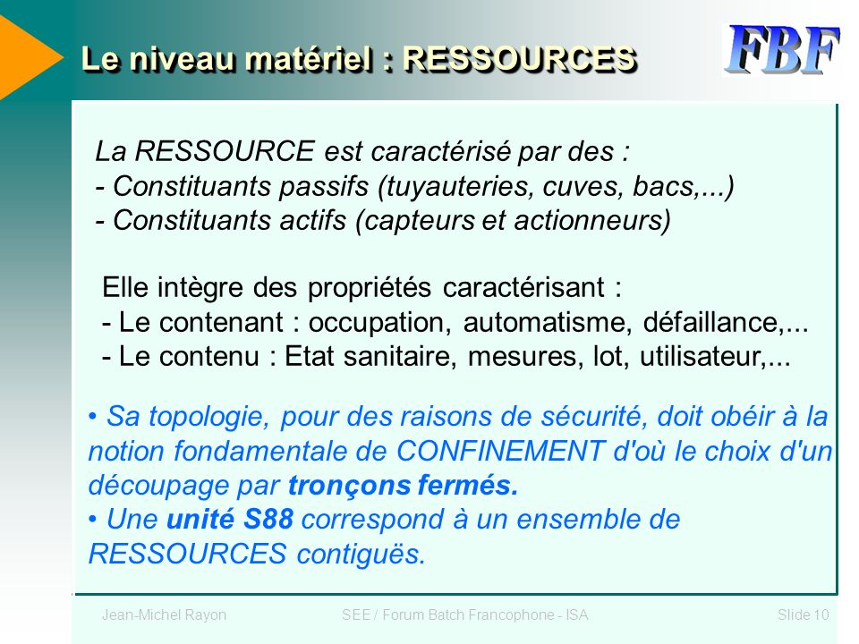 Jean-Michel RayonSEE / Forum Batch Francophone - ISASlide 10 Le niveau matériel : RESSOURCES La RESSOURCE est caractérisé par des : - Constituants pas