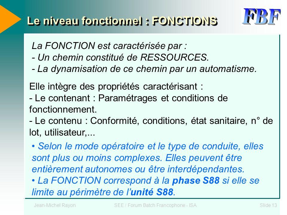 Jean-Michel RayonSEE / Forum Batch Francophone - ISASlide 13 Le niveau fonctionnel : FONCTIONS La FONCTION est caractérisée par : - Un chemin constitu