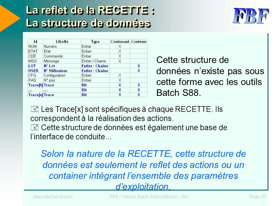 Jean-Michel RayonSEE / Forum Batch Francophone - ISASlide 19 La reflet de la RECETTE : La structure de données Les Trace[x] sont spécifiques à chaque