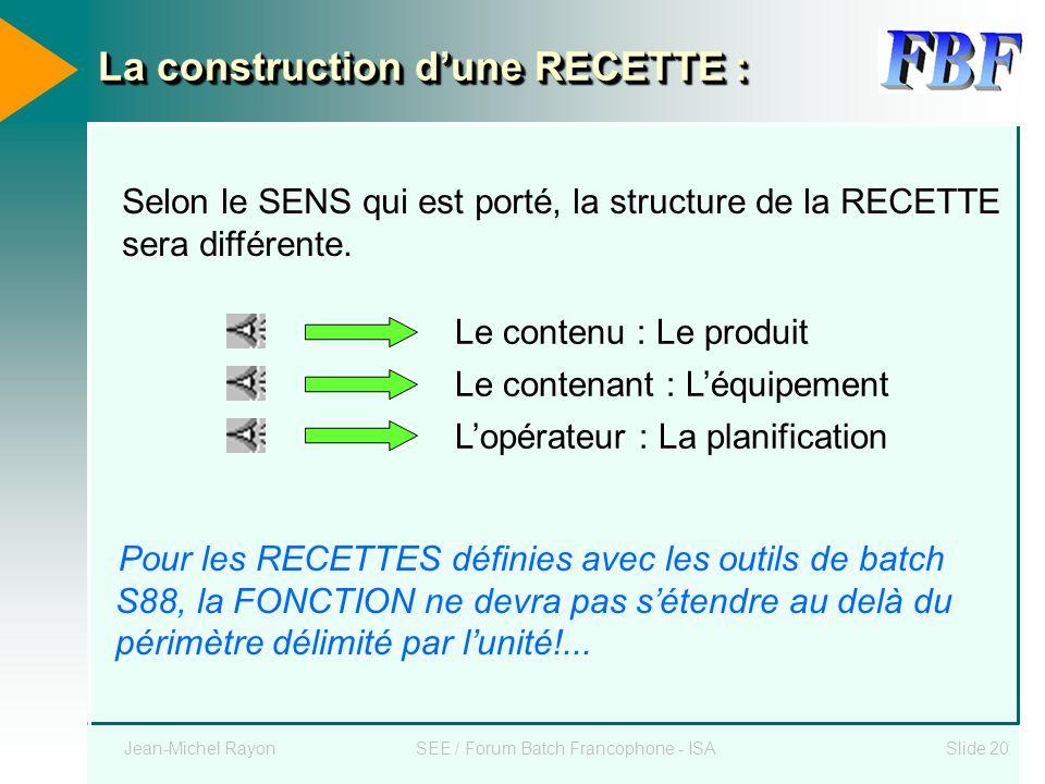 Jean-Michel RayonSEE / Forum Batch Francophone - ISASlide 20 La construction dune RECETTE : Le contenu : Le produit Lopérateur : La planification Le c