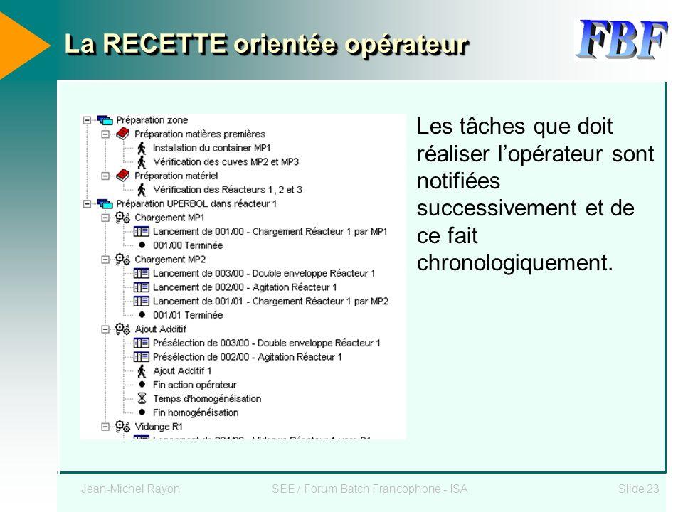 Jean-Michel RayonSEE / Forum Batch Francophone - ISASlide 23 La RECETTE orientée opérateur Les tâches que doit réaliser lopérateur sont notifiées succ