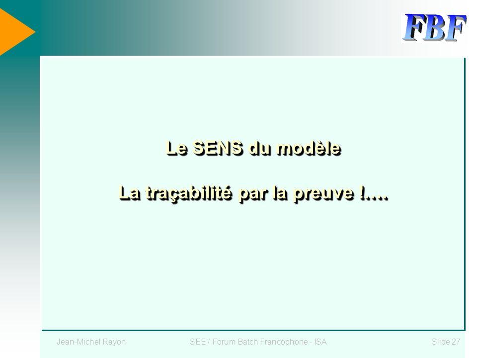 Jean-Michel RayonSEE / Forum Batch Francophone - ISASlide 27 Le SENS du modèle La traçabilité par la preuve !….