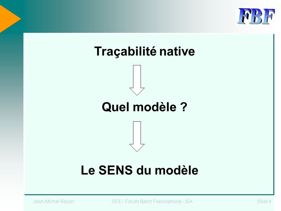 Jean-Michel RayonSEE / Forum Batch Francophone - ISASlide 4 Quel modèle ? Le SENS du modèle Traçabilité native