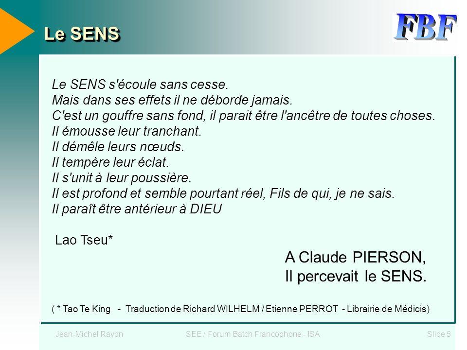 Jean-Michel RayonSEE / Forum Batch Francophone - ISASlide 5 Le SENS s'écoule sans cesse. Mais dans ses effets il ne déborde jamais. C'est un gouffre s