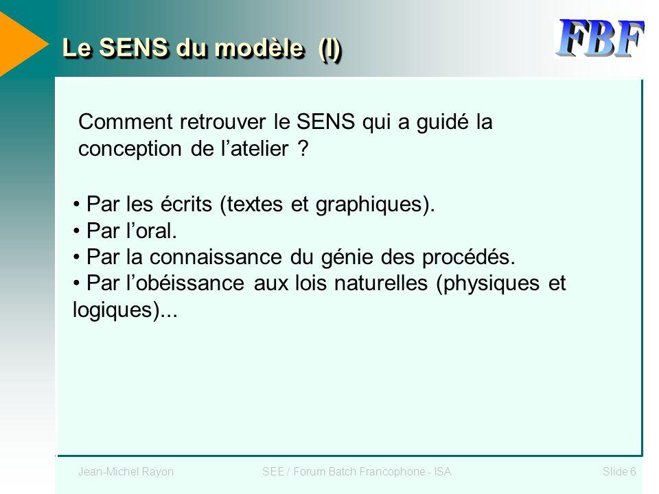 Jean-Michel RayonSEE / Forum Batch Francophone - ISASlide 6 Le SENS du modèle (I) Comment retrouver le SENS qui a guidé la conception de latelier ? Pa