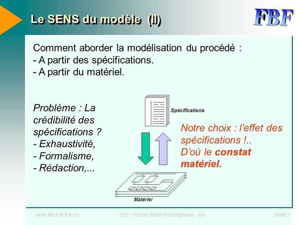 Jean-Michel RayonSEE / Forum Batch Francophone - ISASlide 7 Le SENS du modèle (II) Comment aborder la modélisation du procédé : - A partir des spécifi