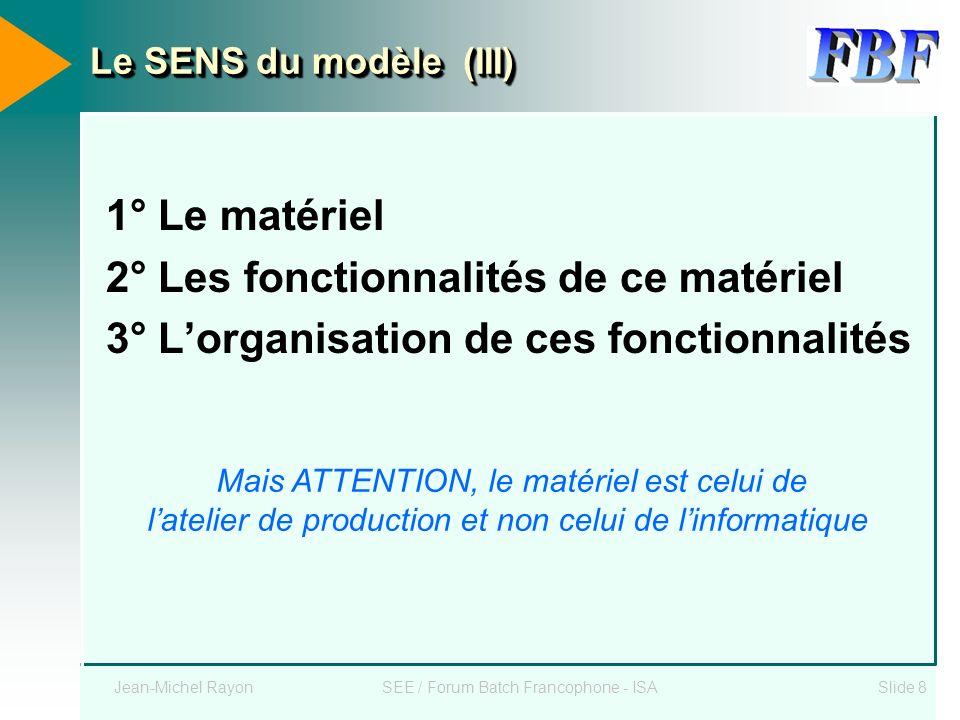 Jean-Michel RayonSEE / Forum Batch Francophone - ISASlide 8 Le SENS du modèle (III) 1° Le matériel 2° Les fonctionnalités de ce matériel 3° Lorganisat
