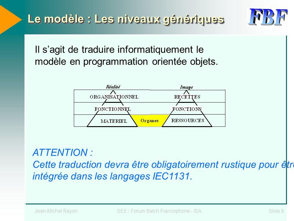 Jean-Michel RayonSEE / Forum Batch Francophone - ISASlide 9 Le modèle : Les niveaux génériques Il sagit de traduire informatiquement le modèle en prog