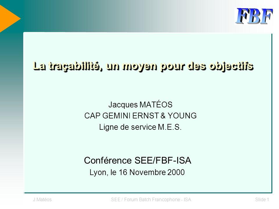 J.MatéosSEE / Forum Batch Francophone - ISASlide 1 La traçabilité, un moyen pour des objectifs Jacques MATÉOS CAP GEMINI ERNST & YOUNG Ligne de servic