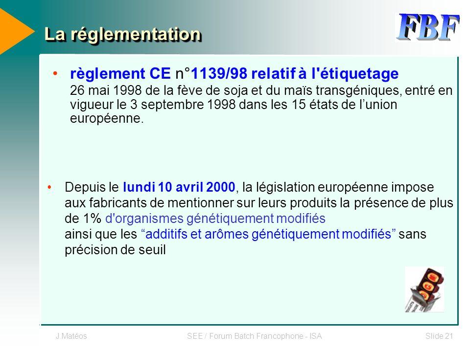 J.MatéosSEE / Forum Batch Francophone - ISASlide 21 La réglementation règlement CE n°1139/98 relatif à l'étiquetage 26 mai 1998 de la fève de soja et