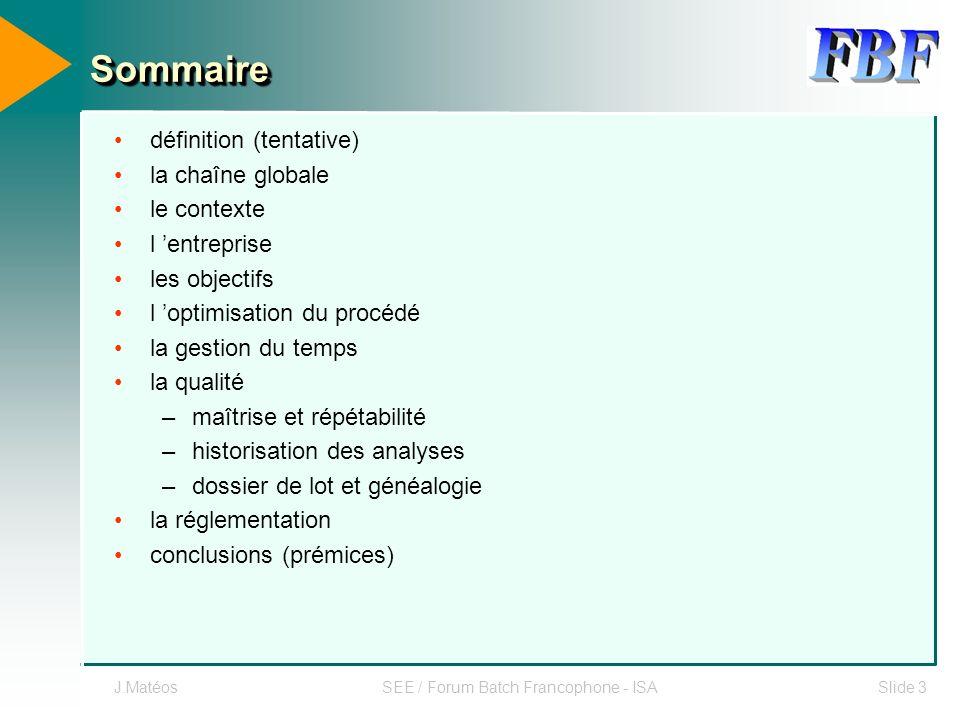 J.MatéosSEE / Forum Batch Francophone - ISASlide 3 SommaireSommaire définition (tentative) la chaîne globale le contexte l entreprise les objectifs l
