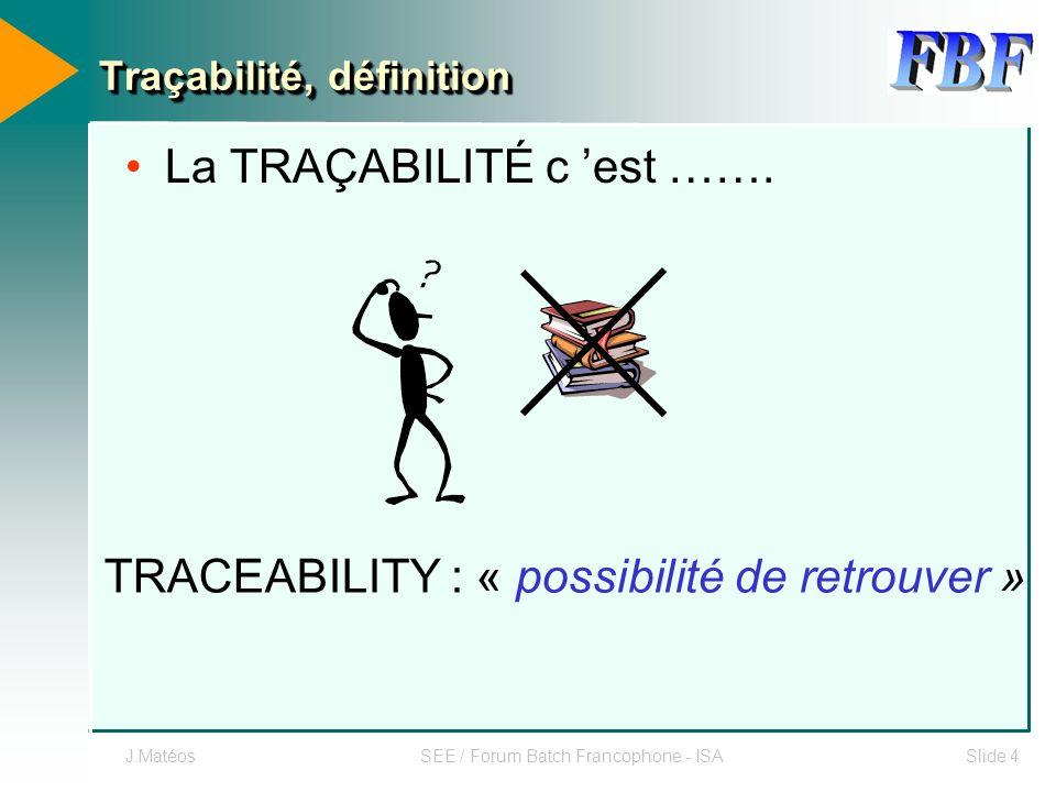 J.MatéosSEE / Forum Batch Francophone - ISASlide 4 Traçabilité, définition La TRAÇABILITÉ c est ……. TRACEABILITY : « possibilité de retrouver »