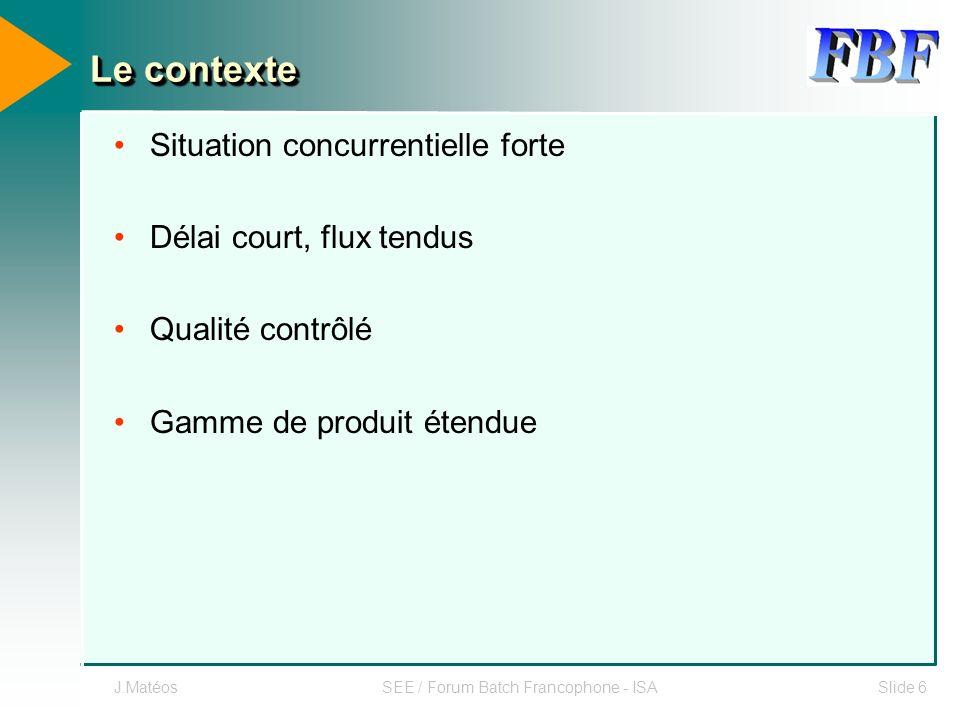 J.MatéosSEE / Forum Batch Francophone - ISASlide 6 Le contexte Situation concurrentielle forte Délai court, flux tendus Qualité contrôlé Gamme de prod