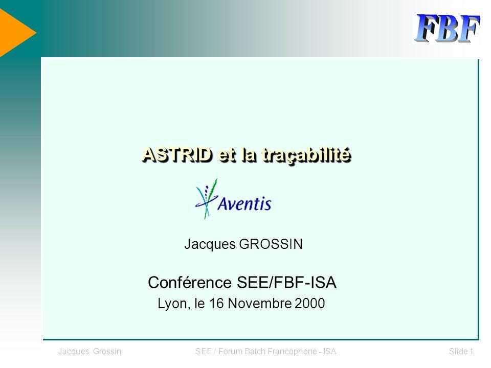 Jacques GrossinSEE / Forum Batch Francophone - ISASlide 1 ASTRID et la traçabilité Jacques GROSSIN Conférence SEE/FBF-ISA Lyon, le 16 Novembre 2000