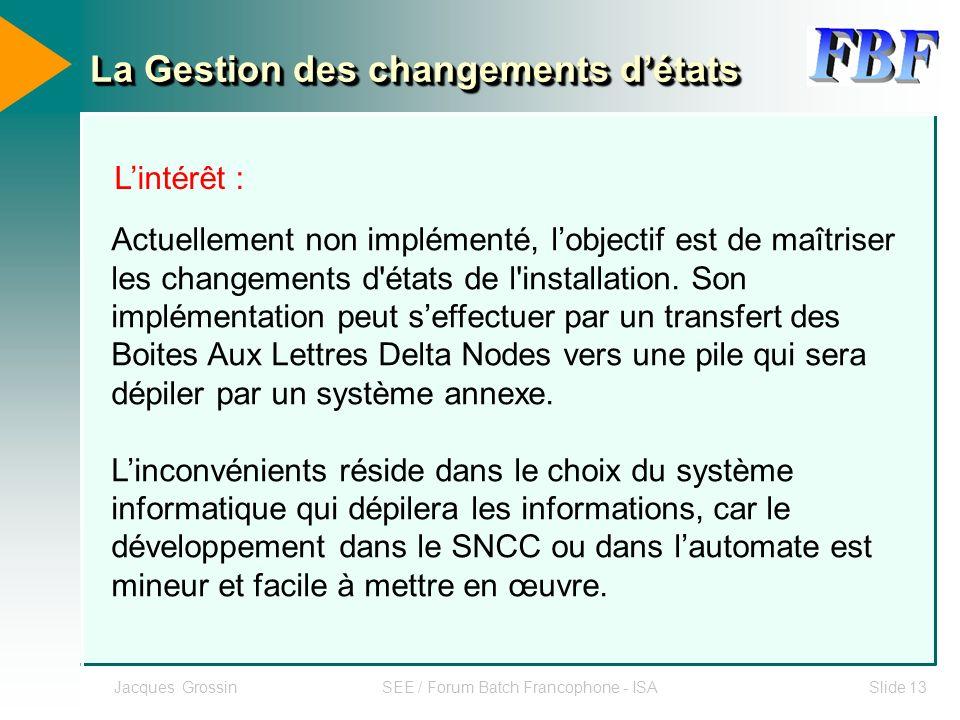 Jacques GrossinSEE / Forum Batch Francophone - ISASlide 13 La Gestion des changements détats Lintérêt : Actuellement non implémenté, lobjectif est de
